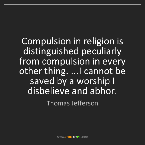 Thomas Jefferson: Compulsion in religion is distinguished peculiarly from...