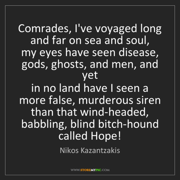 Nikos Kazantzakis: Comrades, I've voyaged long and far on sea and soul,...