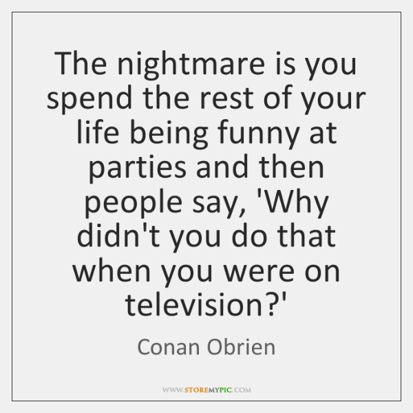 The nightmare is you spend the rest of your life being funny ...