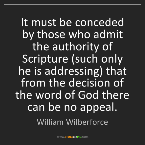 William Wilberforce: It must be conceded by those who admit the authority...