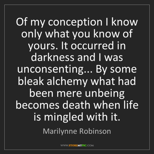 Marilynne Robinson: Of my conception I know only what you know of yours....