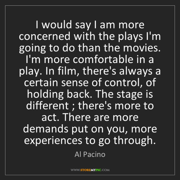 Al Pacino: I would say I am more concerned with the plays I'm going...