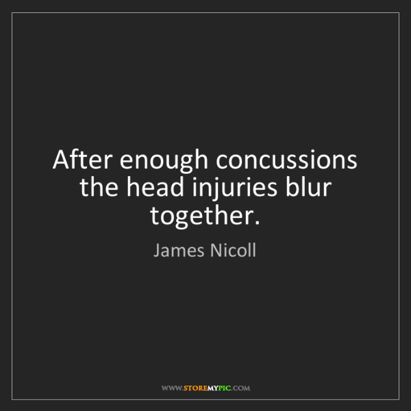 James Nicoll: After enough concussions the head injuries blur together.