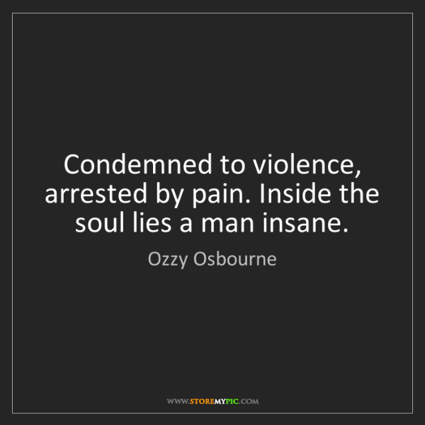 Ozzy Osbourne: Condemned to violence, arrested by pain. Inside the soul...