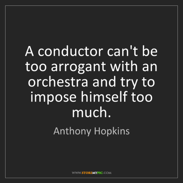 Anthony Hopkins: A conductor can't be too arrogant with an orchestra and...