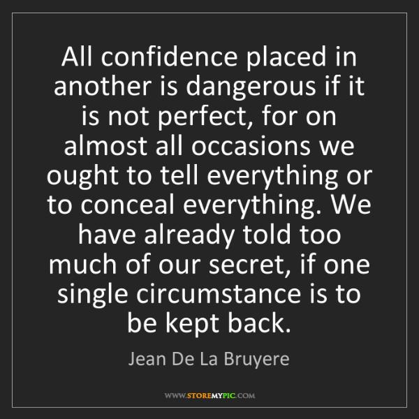 Jean De La Bruyere: All confidence placed in another is dangerous if it is...