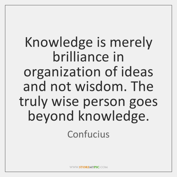 Knowledge is merely brilliance in organization of ideas and not wisdom. The ...