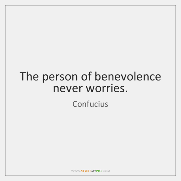 The person of benevolence never worries.