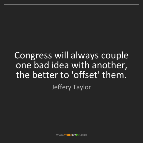 Jeffery Taylor: Congress will always couple one bad idea with another,...