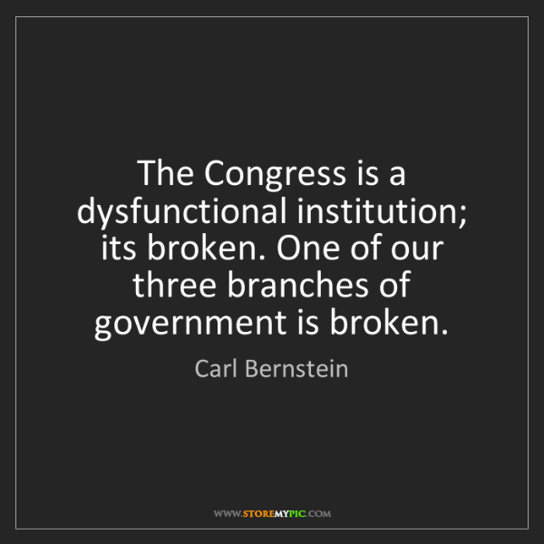 Carl Bernstein: The Congress is a dysfunctional institution; its broken....