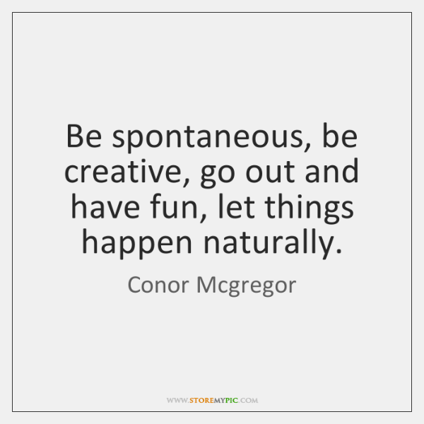 Be spontaneous, be creative, go out and have fun, let things happen ...