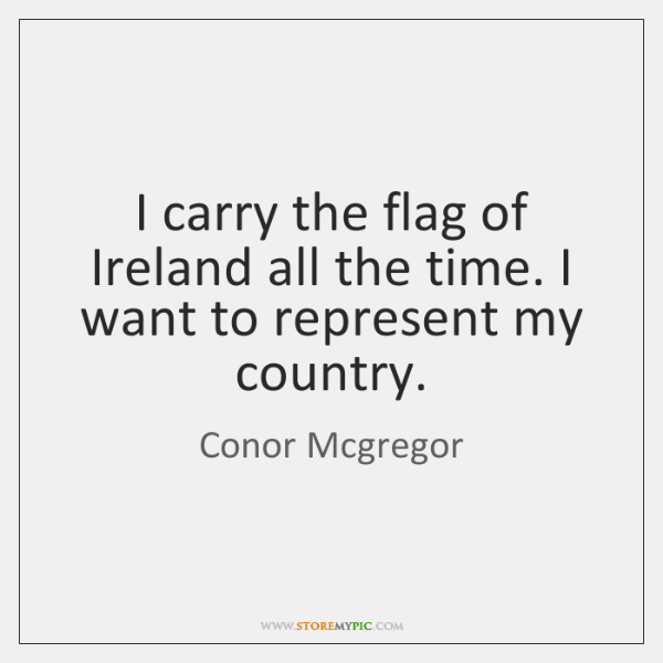 I carry the flag of Ireland all the time. I want to ...