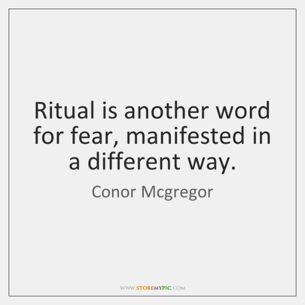 Ritual is another word for fear, manifested in a different way.