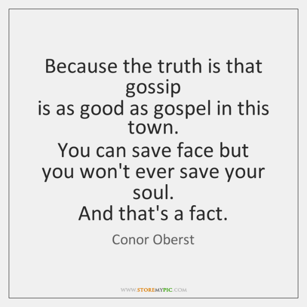 Because the truth is that gossip   is as good as gospel in ...