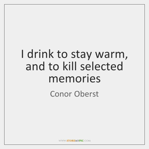 I drink to stay warm, and to kill selected memories
