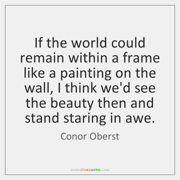 If the world could remain within a frame like a painting on ...