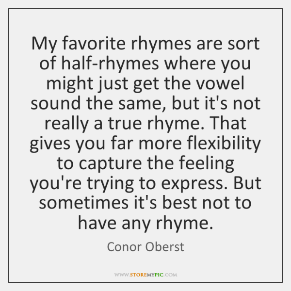My favorite rhymes are sort of half-rhymes where you might just get ...