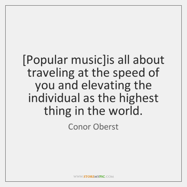 [Popular music]is all about traveling at the speed of you and ...