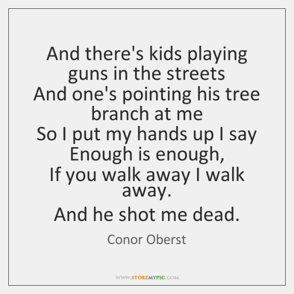 And there's kids playing guns in the streets   And one's pointing his ...