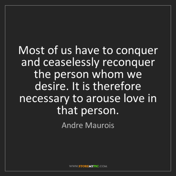 Andre Maurois: Most of us have to conquer and ceaselessly reconquer...