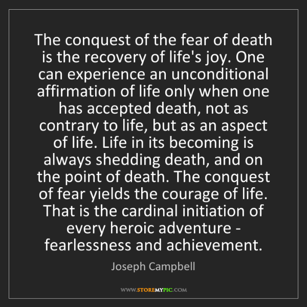 Joseph Campbell: The conquest of the fear of death is the recovery of...