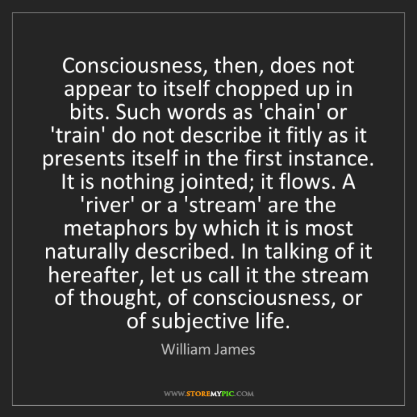 William James: Consciousness, then, does not appear to itself chopped...