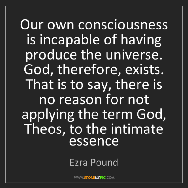 Ezra Pound: Our own consciousness is incapable of having produce...
