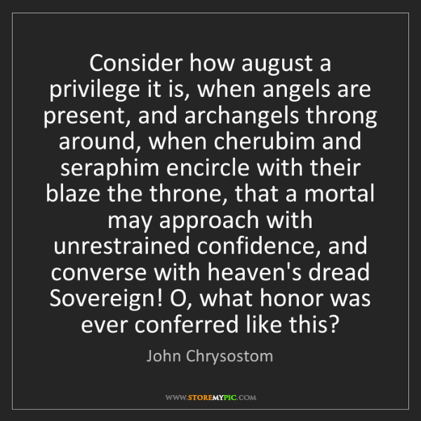 John Chrysostom: Consider how august a privilege it is, when angels are...