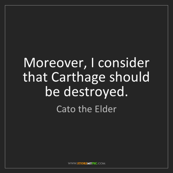 Cato the Elder: Moreover, I consider that Carthage should be destroyed.