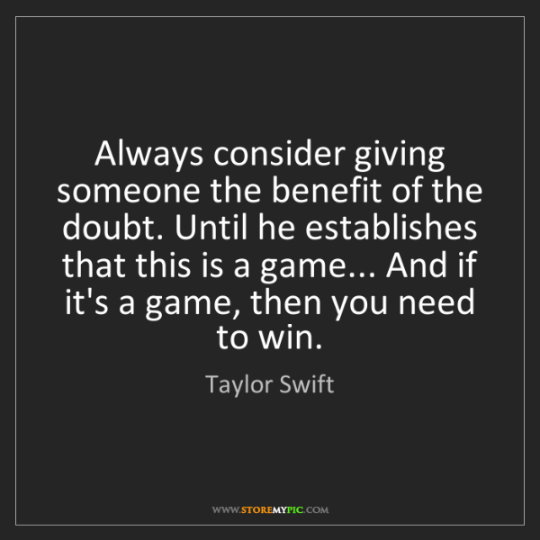 Taylor Swift: Always consider giving someone the benefit of the doubt....