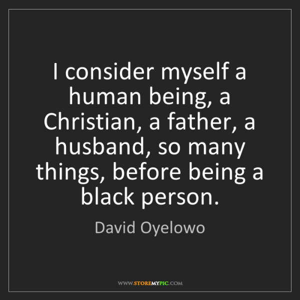 David Oyelowo: I consider myself a human being, a Christian, a father,...