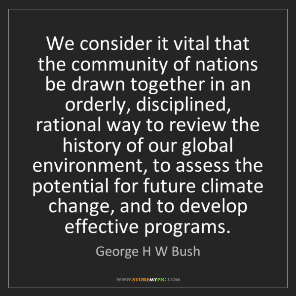 George H W Bush: We consider it vital that the community of nations be...