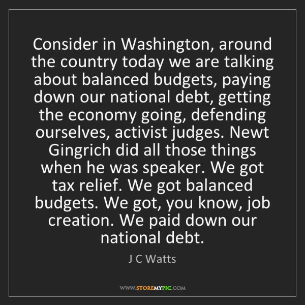 J C Watts: Consider in Washington, around the country today we are...