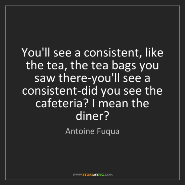 Antoine Fuqua: You'll see a consistent, like the tea, the tea bags you...