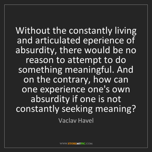 Vaclav Havel: Without the constantly living and articulated eperience...