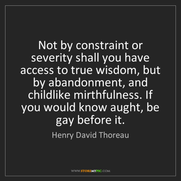 Henry David Thoreau: Not by constraint or severity shall you have access to...