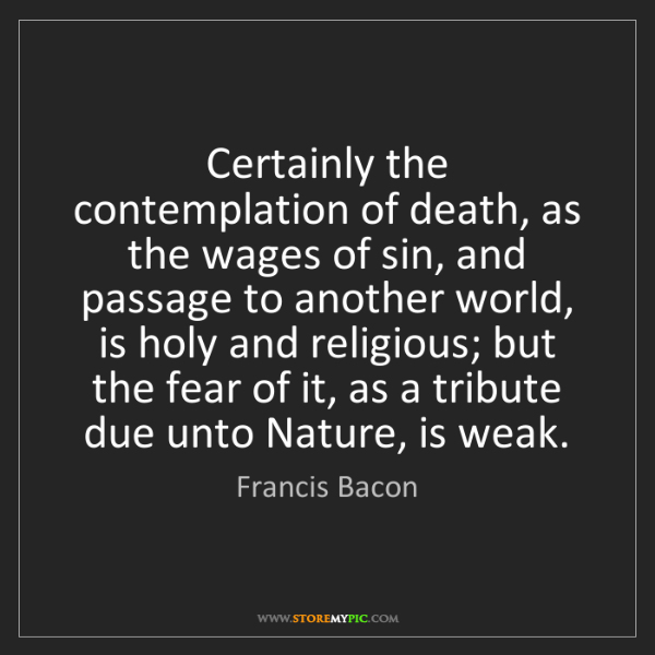 Francis Bacon: Certainly the contemplation of death, as the wages of...