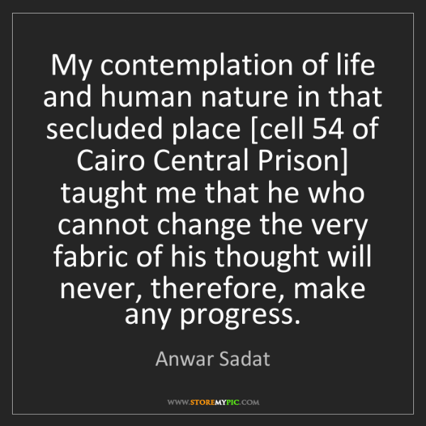 Anwar Sadat: My contemplation of life and human nature in that secluded...