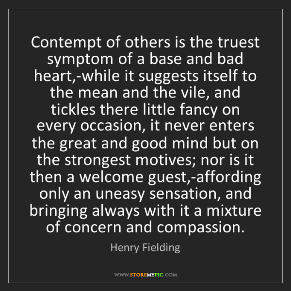 Henry Fielding: Contempt of others is the truest symptom of a base and...