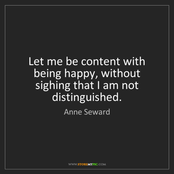 Anne Seward: Let me be content with being happy, without sighing that...