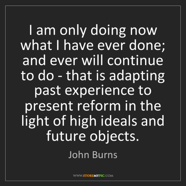 John Burns: I am only doing now what I have ever done; and ever will...
