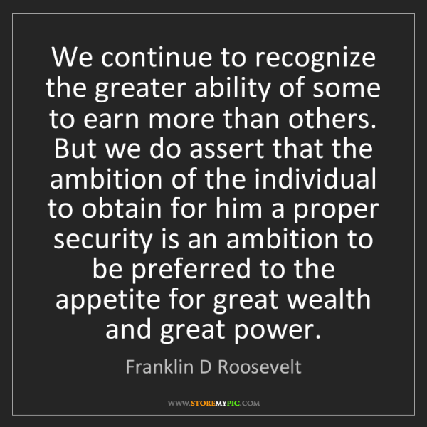 Franklin D Roosevelt: We continue to recognize the greater ability of some...