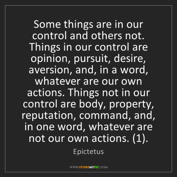 Epictetus: Some things are in our control and others not. Things...