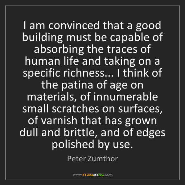 Peter Zumthor: I am convinced that a good building must be capable of...