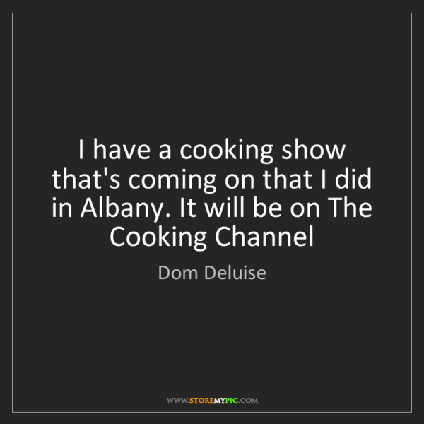 Dom Deluise: I have a cooking show that's coming on that I did in...