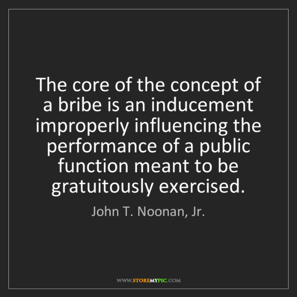 John T. Noonan, Jr.: The core of the concept of a bribe is an inducement improperly...