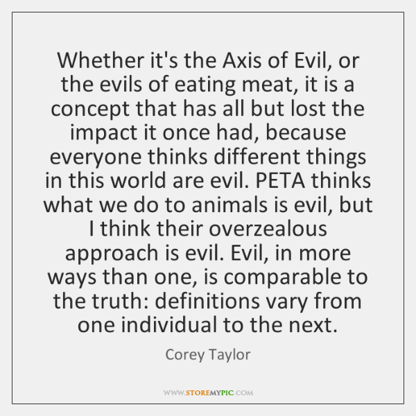 Whether it's the Axis of Evil, or the evils of eating meat, ...
