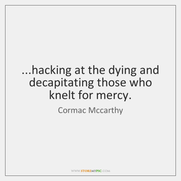 ...hacking at the dying and decapitating those who knelt for mercy.