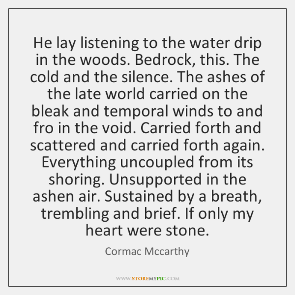 He lay listening to the water drip in the woods. Bedrock, this. ...