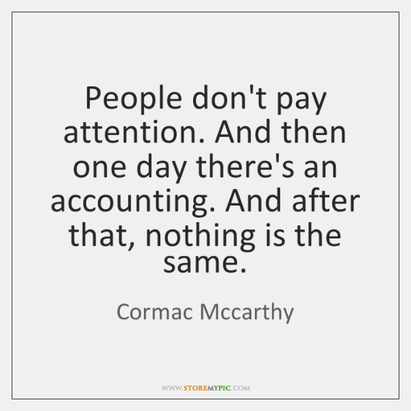 People don't pay attention. And then one day there's an accounting. And ...